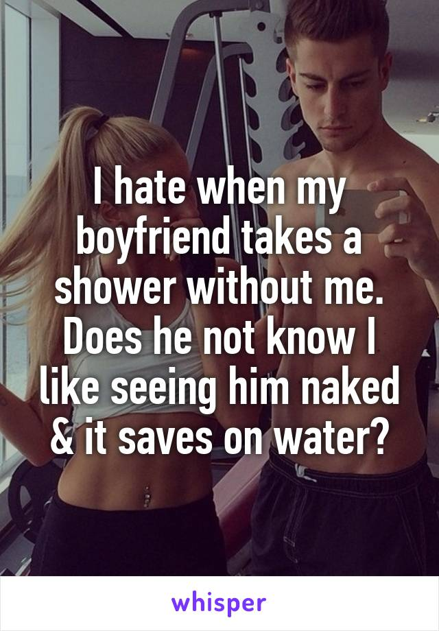 I hate when my boyfriend takes a shower without me. Does he not know I like seeing him naked & it saves on water?
