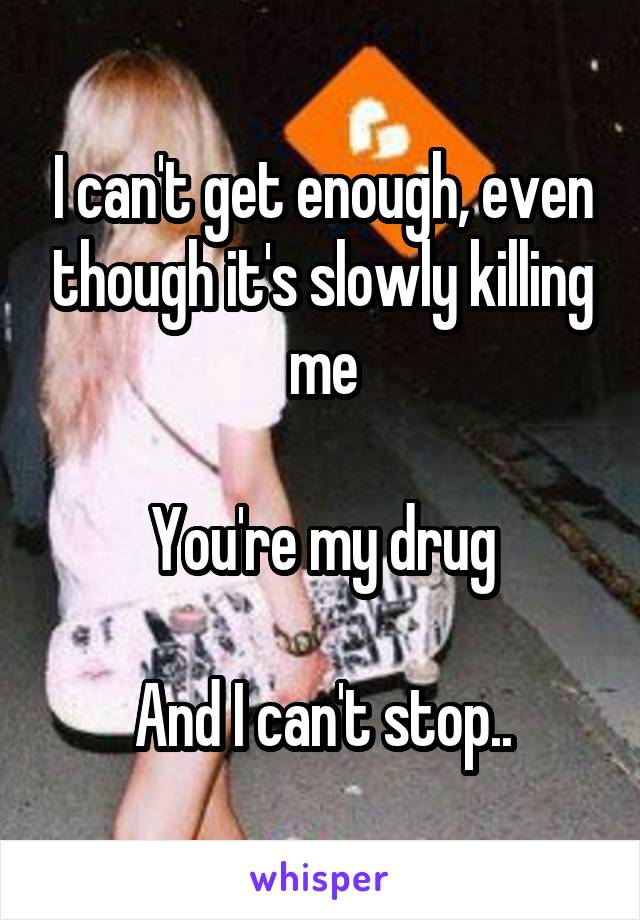 I can't get enough, even though it's slowly killing me  You're my drug  And I can't stop..