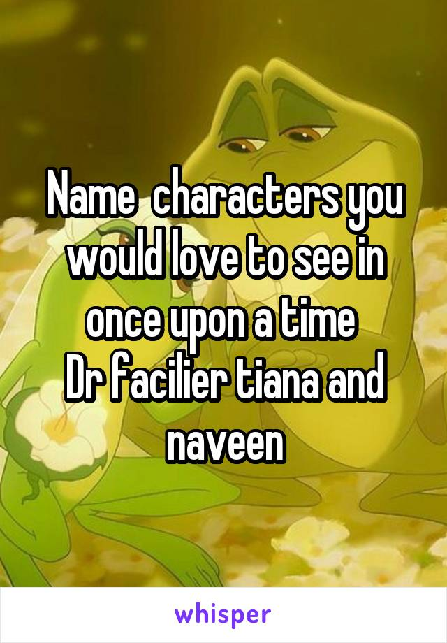 Name  characters you would love to see in once upon a time  Dr facilier tiana and naveen