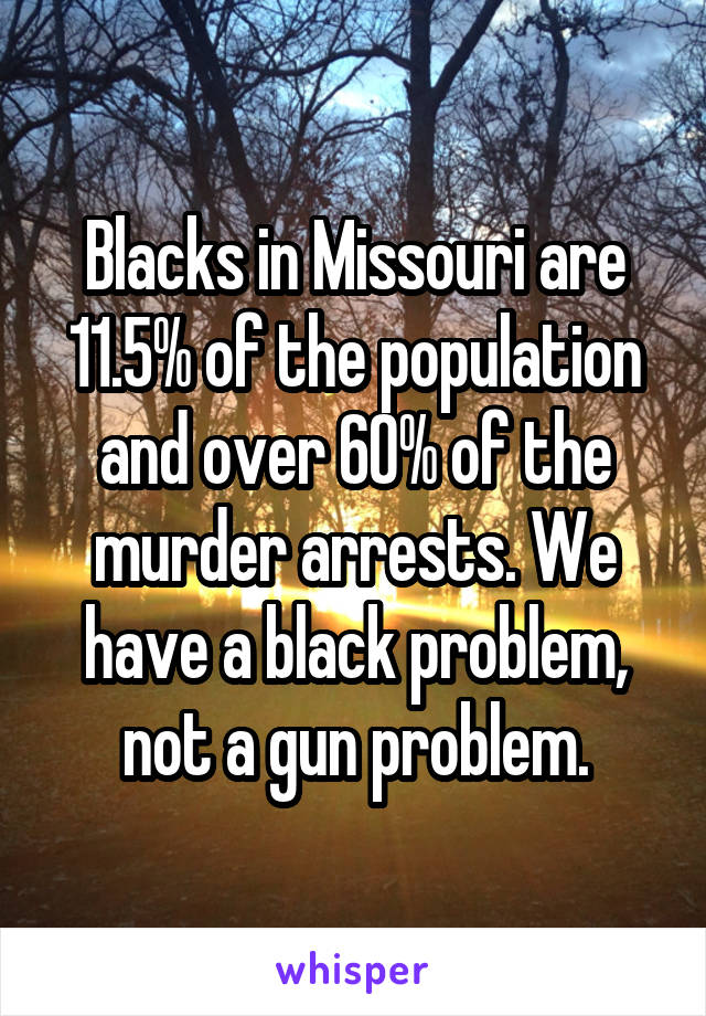 Blacks in Missouri are 11.5% of the population and over 60% of the murder arrests. We have a black problem, not a gun problem.