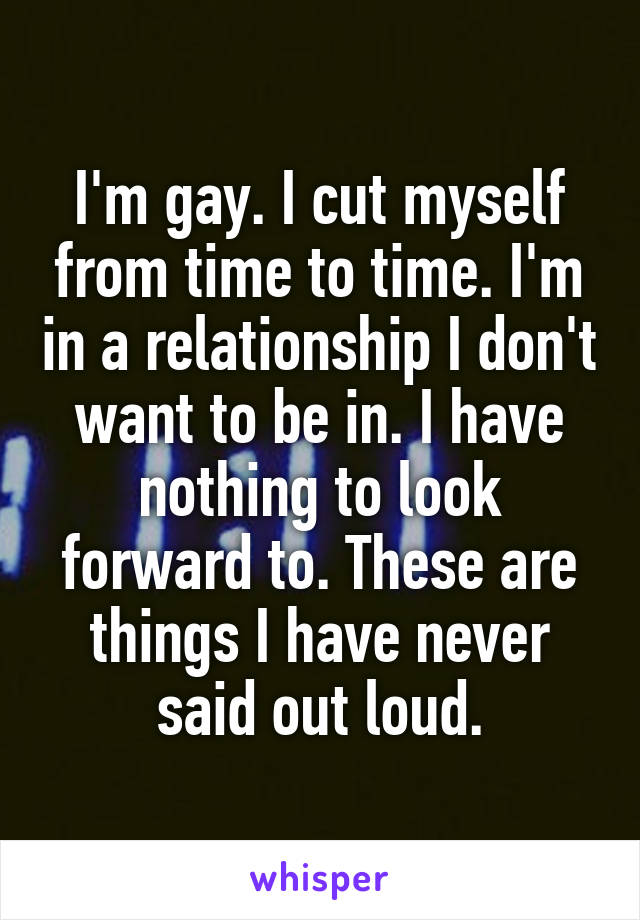 I'm gay. I cut myself from time to time. I'm in a relationship I don't want to be in. I have nothing to look forward to. These are things I have never said out loud.