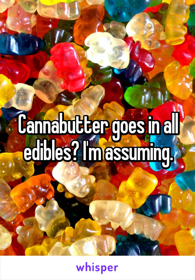 Cannabutter goes in all edibles? I'm assuming.