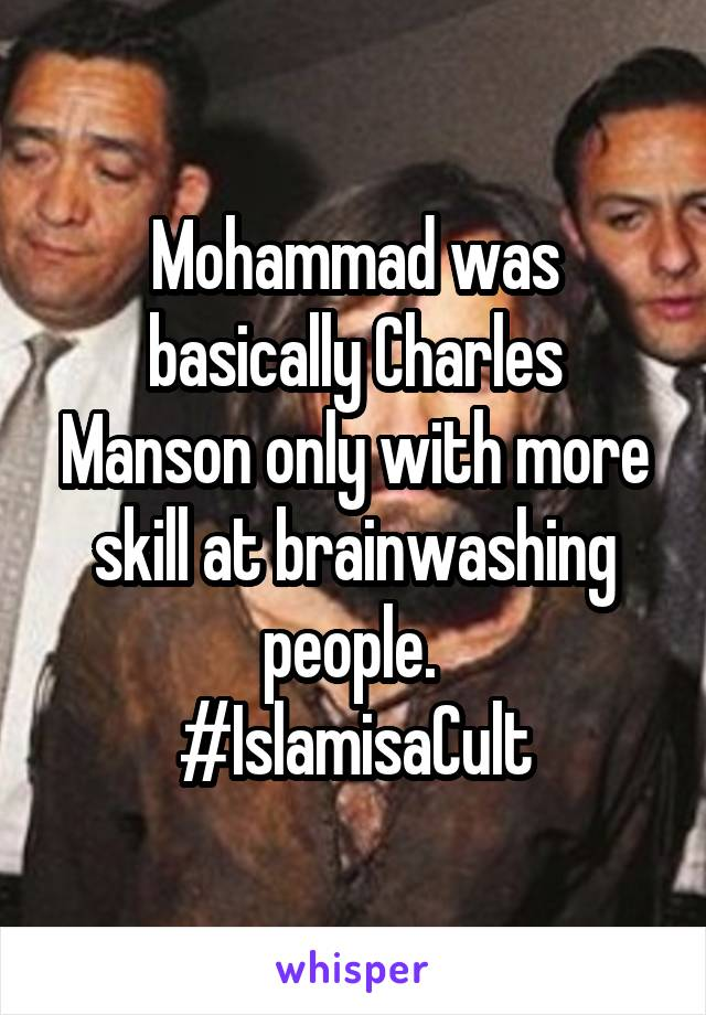 Mohammad was basically Charles Manson only with more skill at brainwashing people.  #IslamisaCult