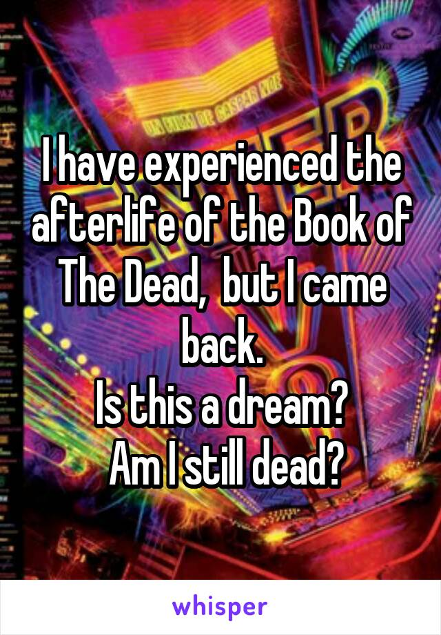 I have experienced the afterlife of the Book of The Dead,  but I came back. Is this a dream?  Am I still dead?