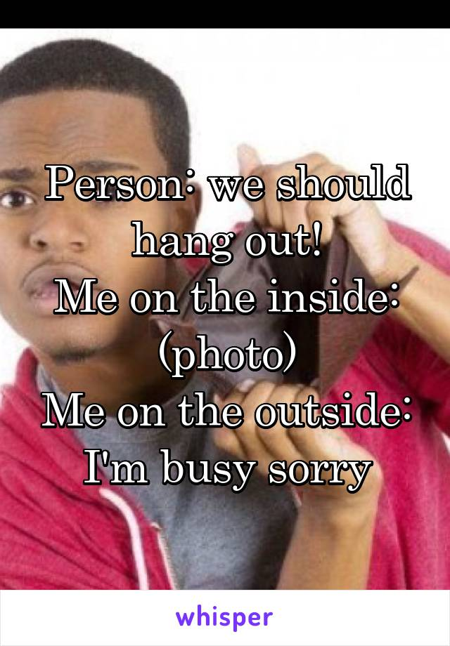Person: we should hang out! Me on the inside: (photo) Me on the outside: I'm busy sorry