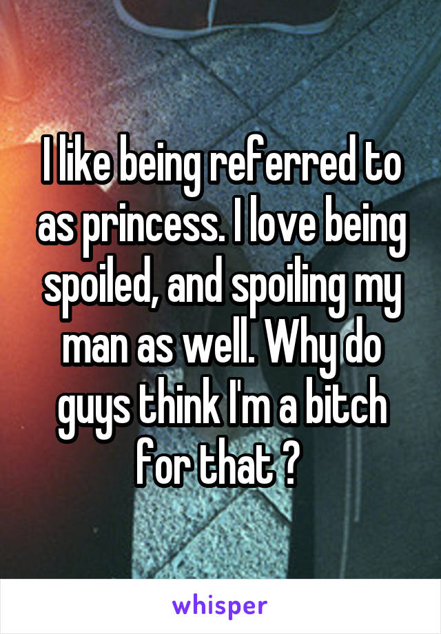 I like being referred to as princess. I love being spoiled, and spoiling my man as well. Why do guys think I'm a bitch for that ?