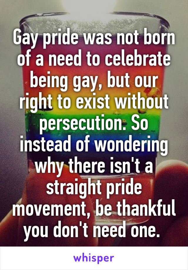 Gay pride was not born of a need to celebrate being gay, but our right to exist without persecution. So instead of wondering why there isn't a straight pride movement, be thankful you don't need one.