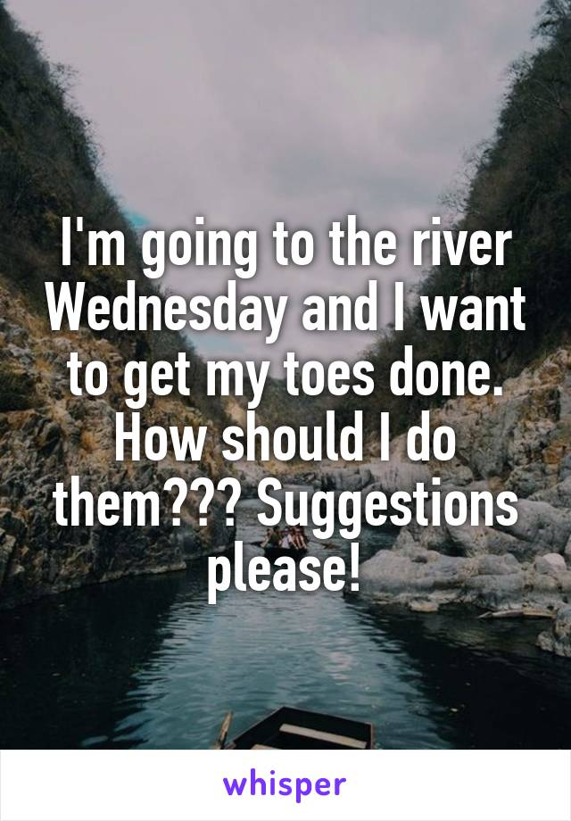 I'm going to the river Wednesday and I want to get my toes done. How should I do them??? Suggestions please!