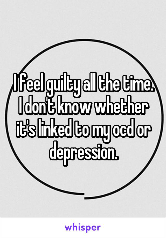 I feel guilty all the time. I don't know whether it's linked to my ocd or depression.