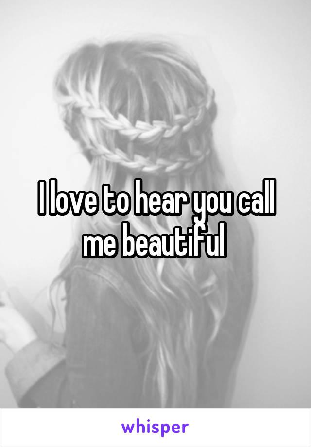 I love to hear you call me beautiful