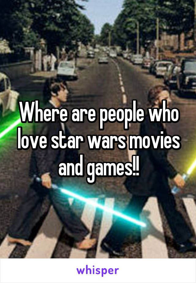 Where are people who love star wars movies and games!!