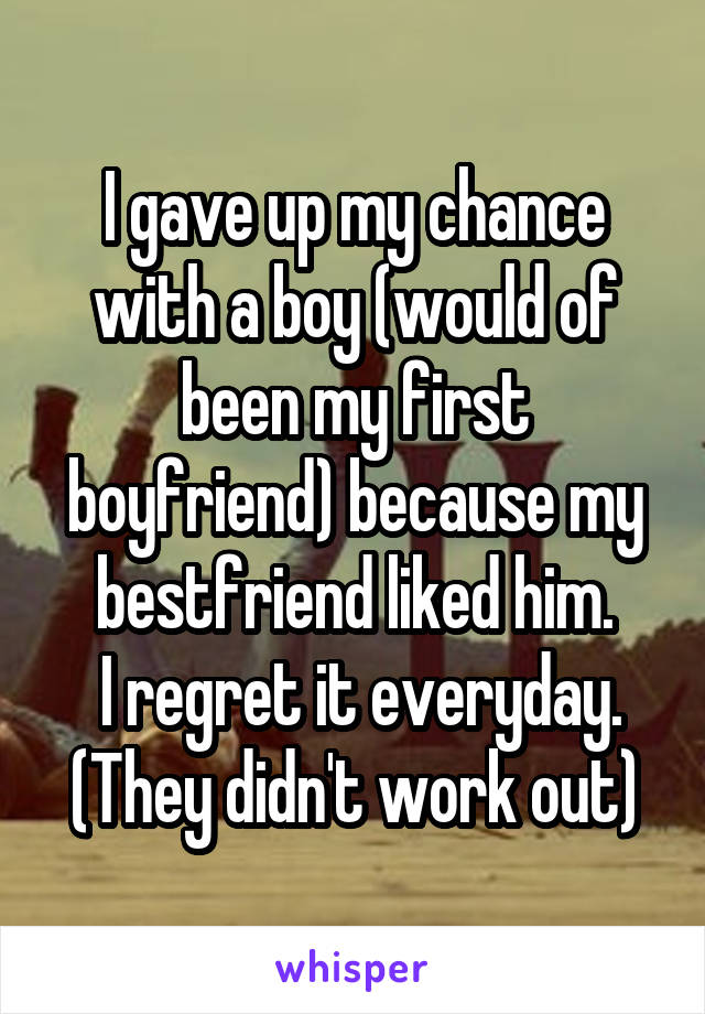 I gave up my chance with a boy (would of been my first boyfriend) because my bestfriend liked him.  I regret it everyday. (They didn't work out)