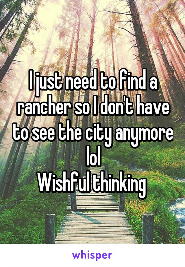 I just need to find a rancher so I don't have to see the city anymore lol Wishful thinking