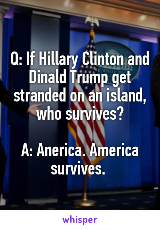 Q: If Hillary Clinton and Dinald Trump get stranded on an island, who survives?  A: Anerica. America survives.