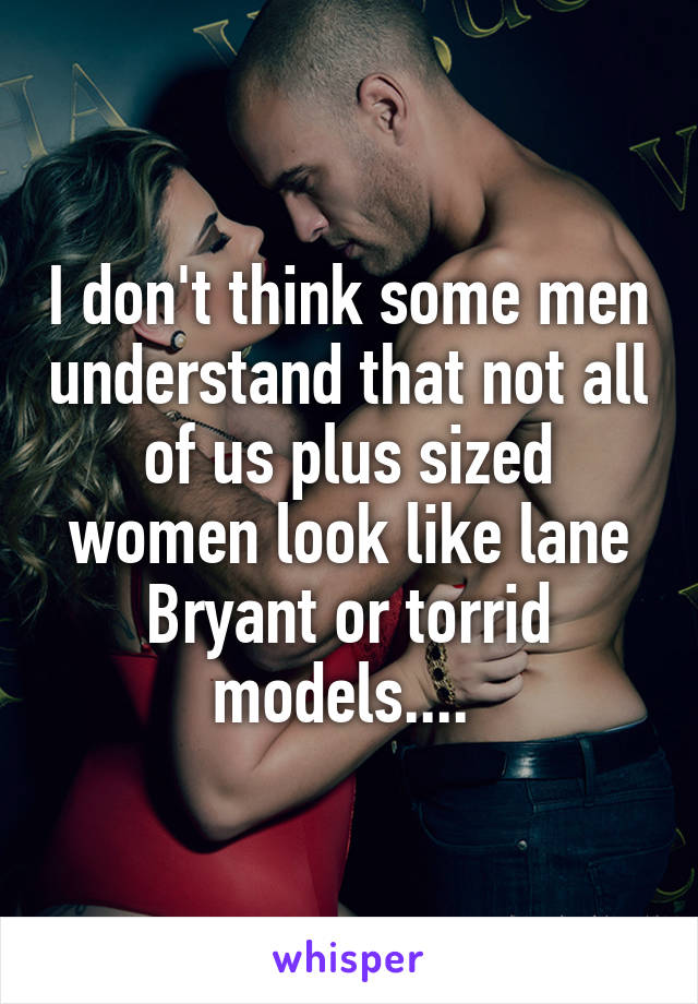 I don't think some men understand that not all of us plus sized women look like lane Bryant or torrid models....