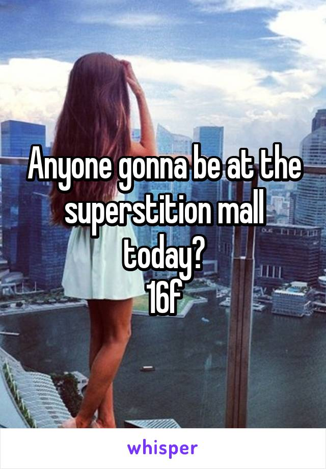 Anyone gonna be at the superstition mall today? 16f