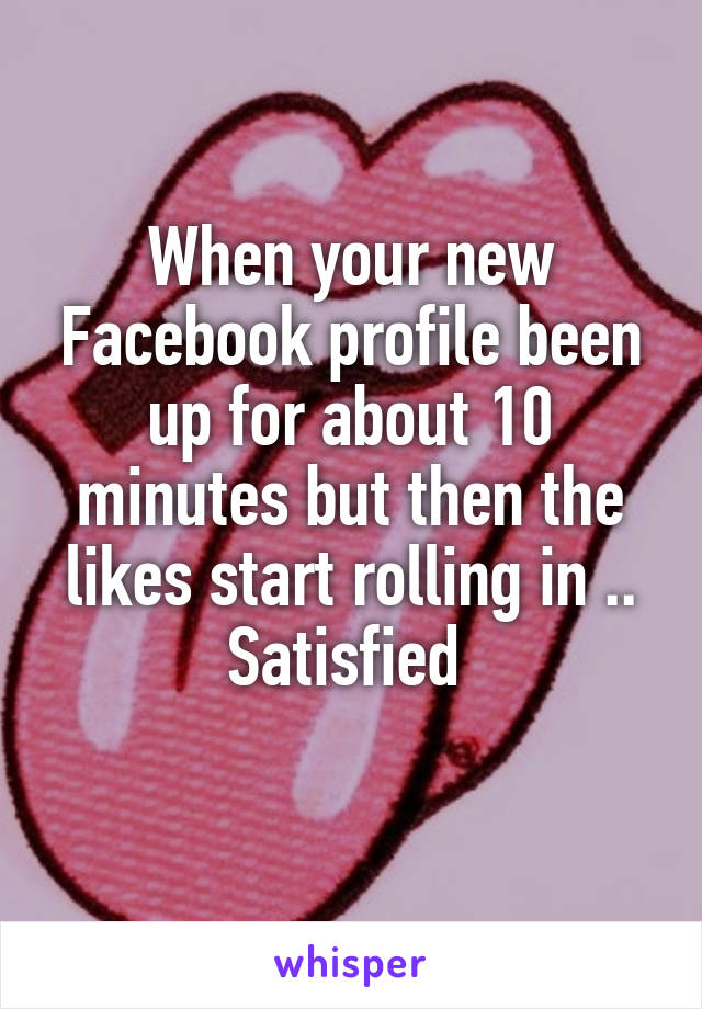 When your new Facebook profile been up for about 10 minutes but then the likes start rolling in .. Satisfied