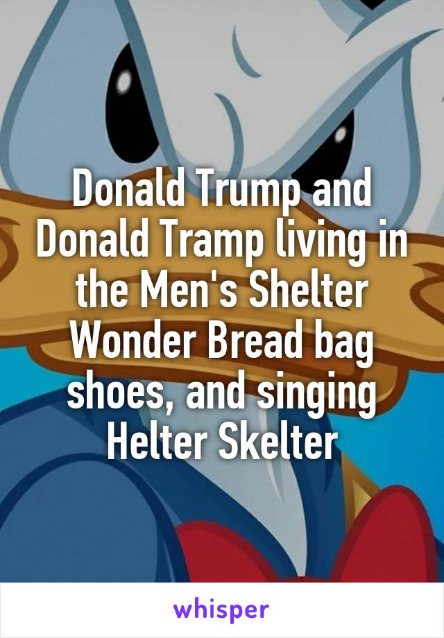 Donald Trump and Donald Tramp living in the Men's Shelter Wonder Bread bag shoes, and singing Helter Skelter