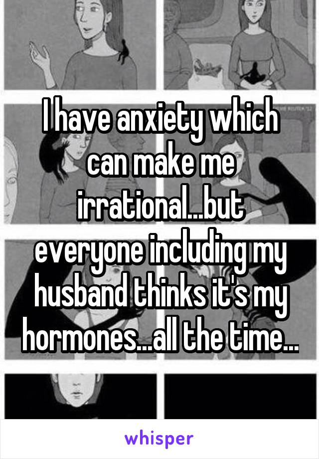 I have anxiety which can make me irrational...but everyone including my husband thinks it's my hormones...all the time...