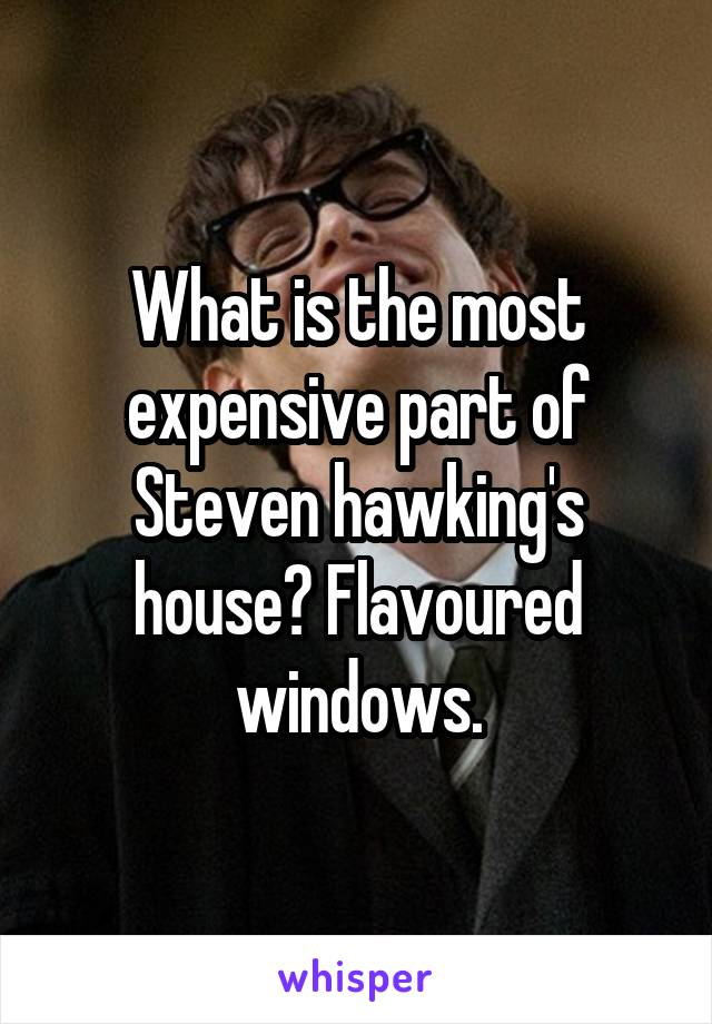 What is the most expensive part of Steven hawking's house? Flavoured windows.