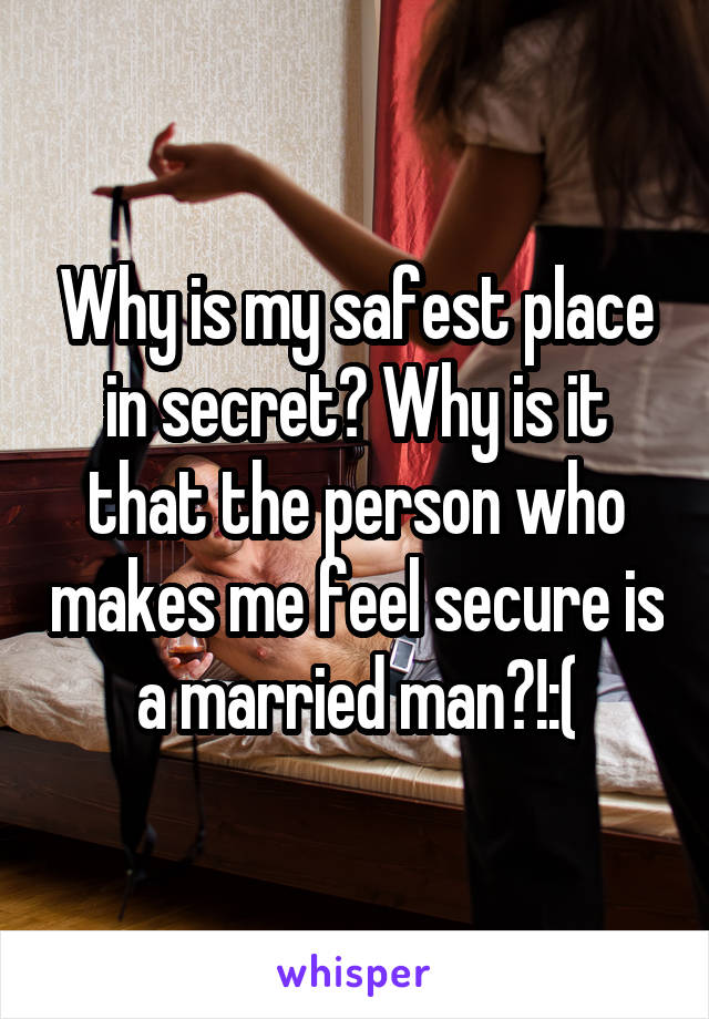 Why is my safest place in secret? Why is it that the person who makes me feel secure is a married man?!:(