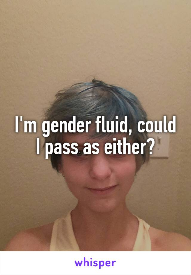 I'm gender fluid, could I pass as either?