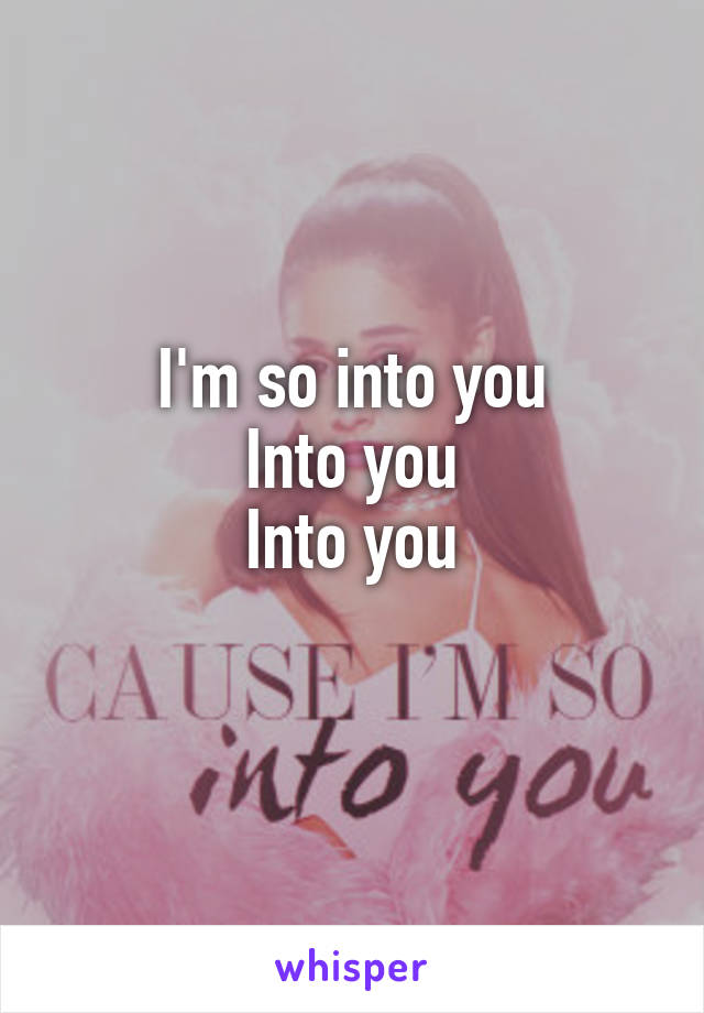 I'm so into you Into you Into you