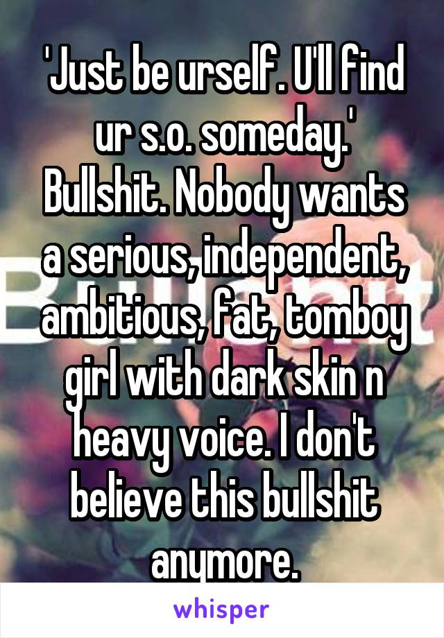 'Just be urself. U'll find ur s.o. someday.' Bullshit. Nobody wants a serious, independent, ambitious, fat, tomboy girl with dark skin n heavy voice. I don't believe this bullshit anymore.