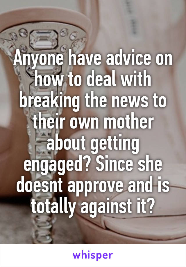 Anyone have advice on how to deal with breaking the news to their own mother about getting engaged? Since she doesnt approve and is totally against it?