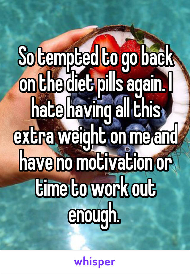 So tempted to go back on the diet pills again. I hate having all this extra weight on me and have no motivation or time to work out enough.