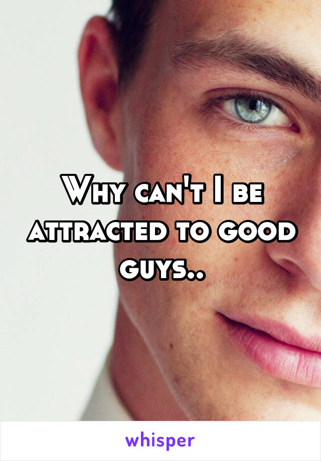 Why can't I be attracted to good guys..