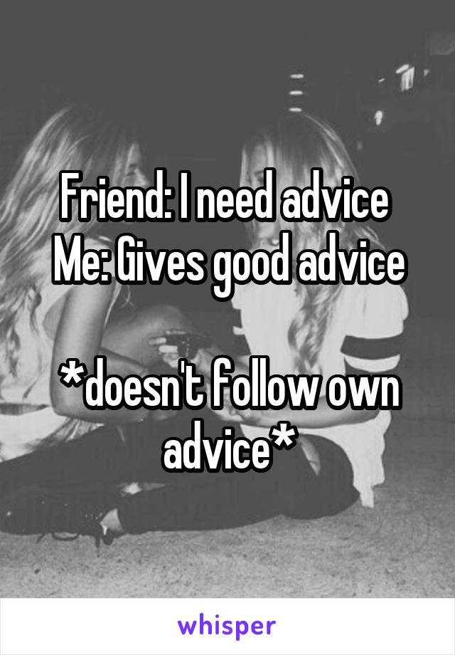 Friend: I need advice  Me: Gives good advice  *doesn't follow own advice*