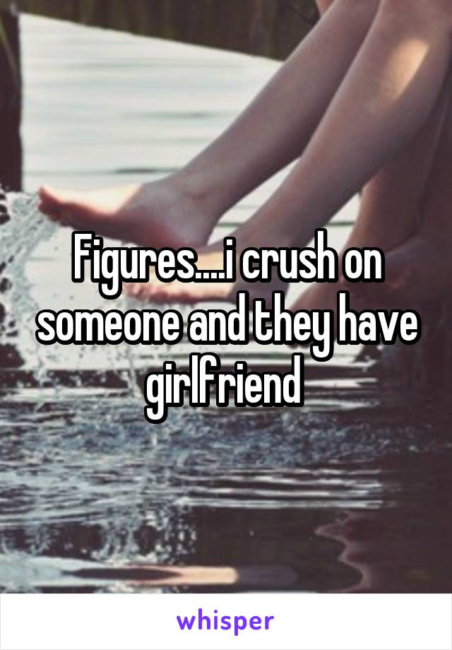 Figures....i crush on someone and they have girlfriend