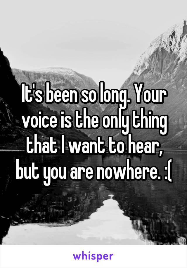 It's been so long. Your voice is the only thing that I want to hear, but you are nowhere. :(
