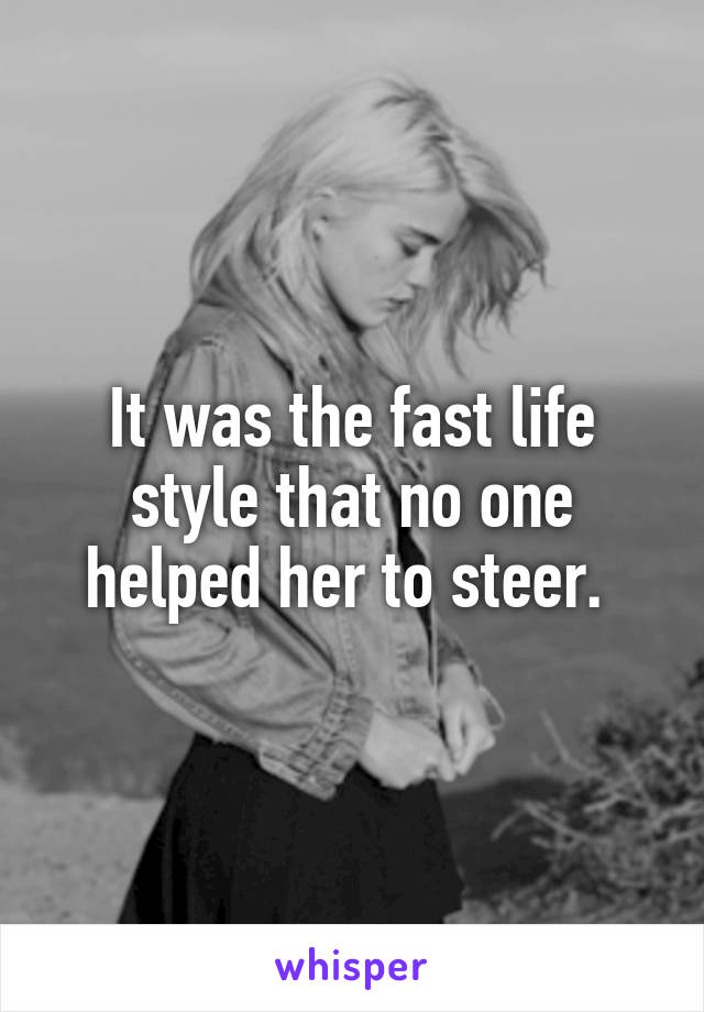 It was the fast life style that no one helped her to steer.