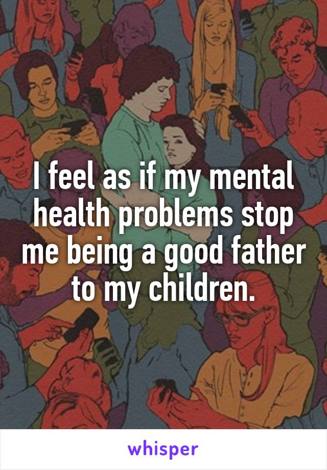I feel as if my mental health problems stop me being a good father to my children.
