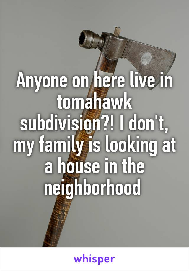 Anyone on here live in tomahawk subdivision?! I don't, my family is looking at a house in the neighborhood