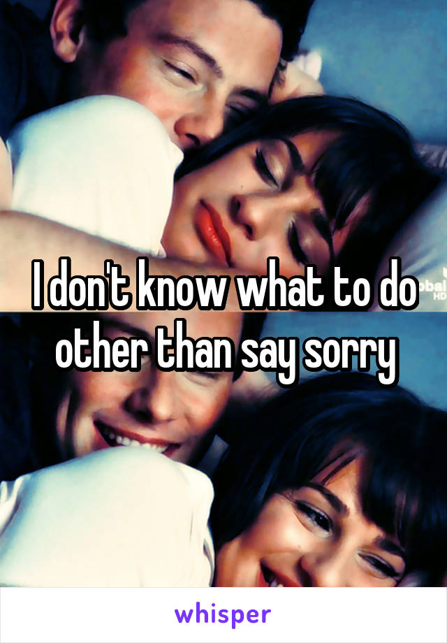 I don't know what to do other than say sorry