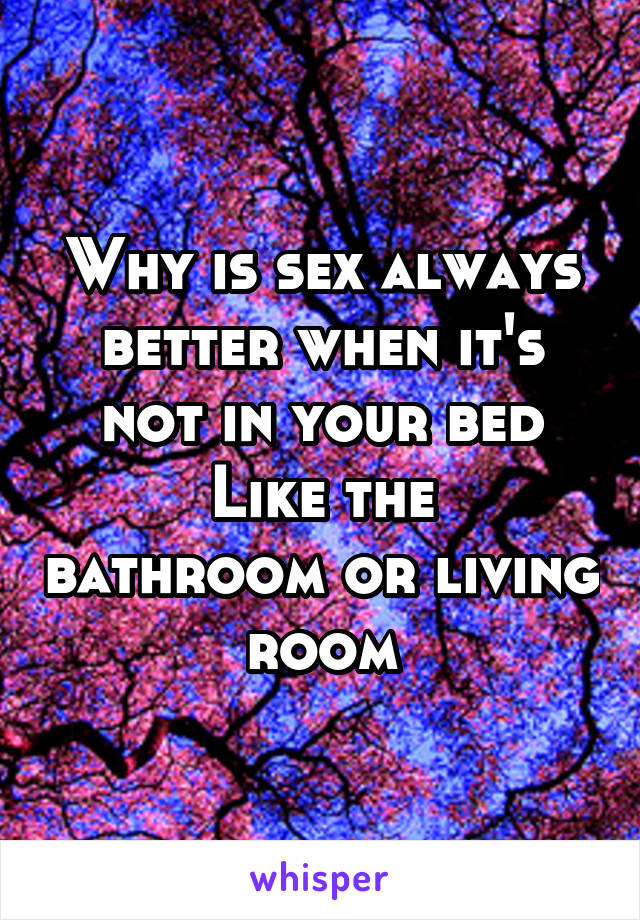 Why is sex always better when it's not in your bed Like the bathroom or living room