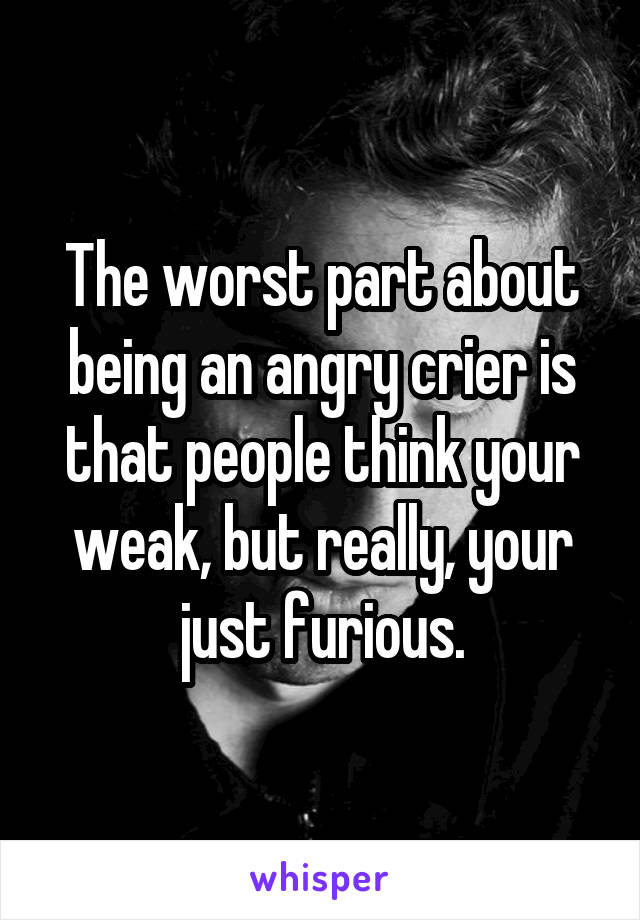 The worst part about being an angry crier is that people think your weak, but really, your just furious.