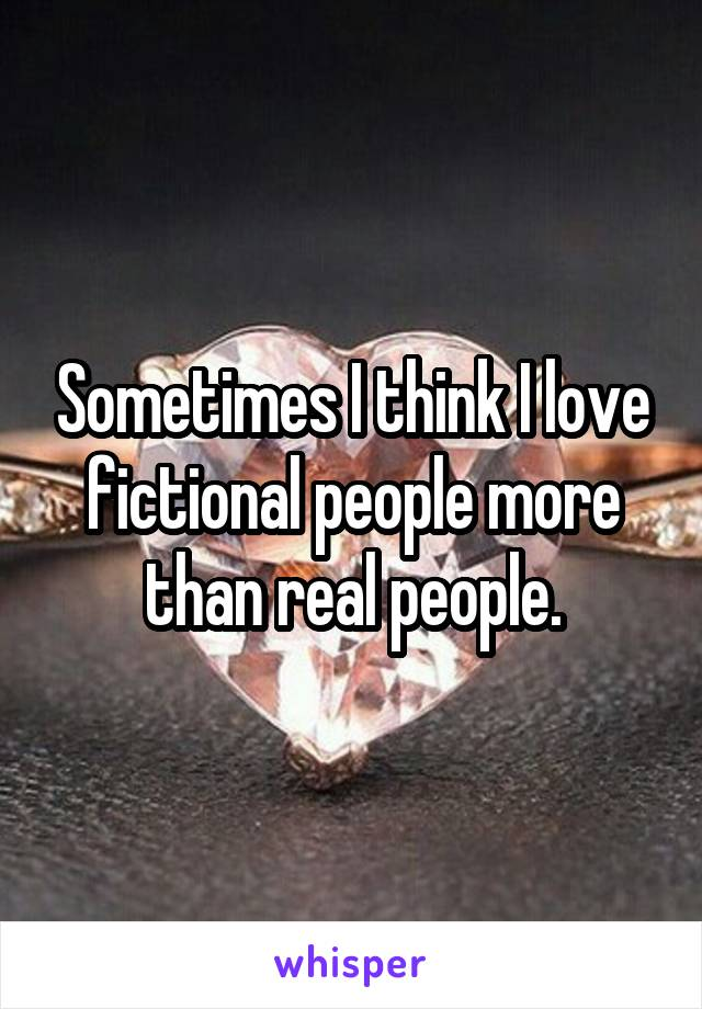 Sometimes I think I love fictional people more than real people.