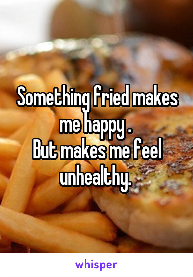 Something fried makes me happy .  But makes me feel unhealthy.