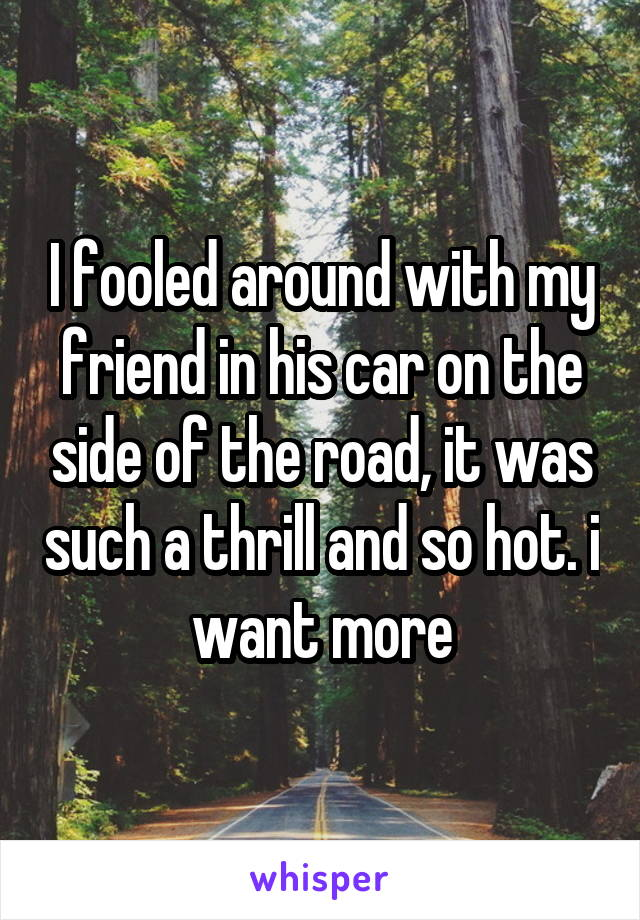 I fooled around with my friend in his car on the side of the road, it was such a thrill and so hot. i want more
