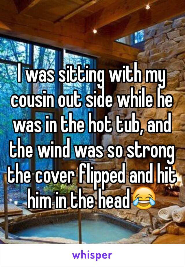 I was sitting with my cousin out side while he was in the hot tub, and the wind was so strong the cover flipped and hit him in the head😂