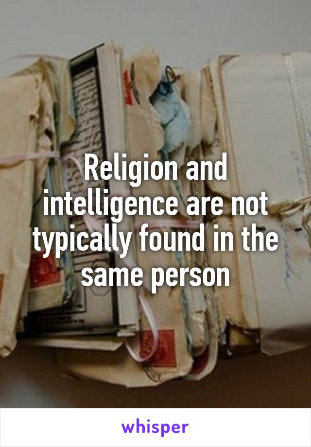 Religion and intelligence are not typically found in the same person