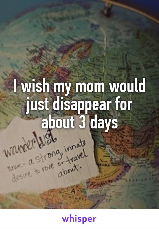 I wish my mom would just disappear for about 3 days