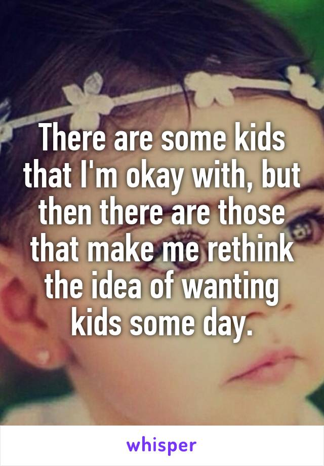There are some kids that I'm okay with, but then there are those that make me rethink the idea of wanting kids some day.