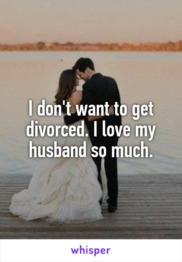 I don't want to get divorced. I love my husband so much.