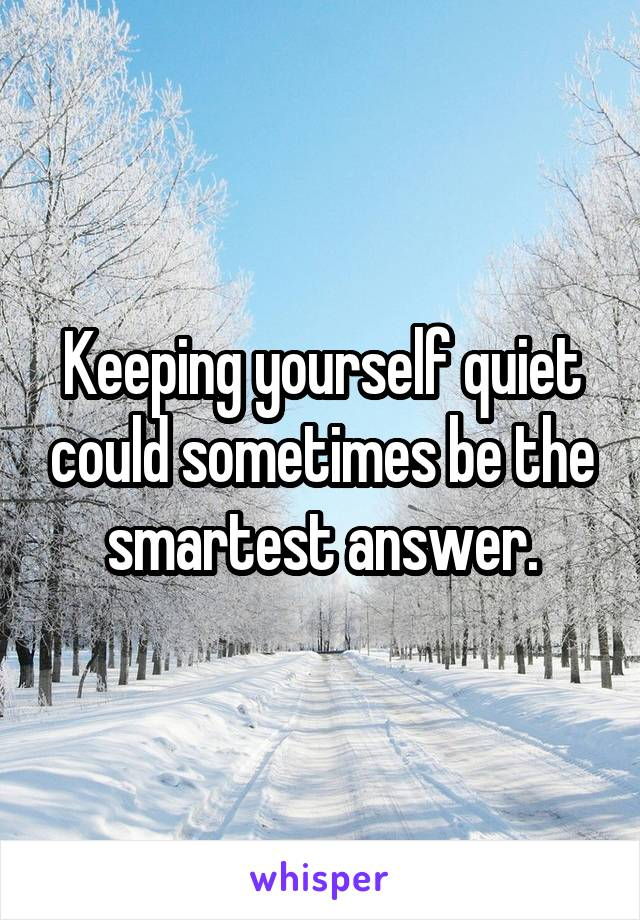 Keeping yourself quiet could sometimes be the smartest answer.