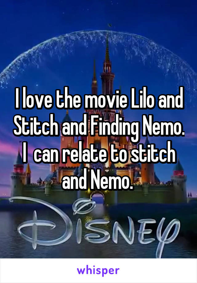 I love the movie Lilo and Stitch and Finding Nemo. I  can relate to stitch and Nemo.